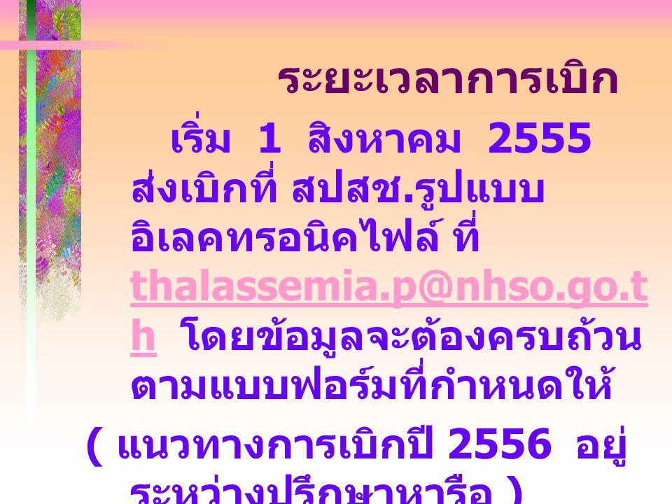 ระยะเวลาการเบิก เริ่ม 1 สิงหาคม 2555 ส่งเบิกที่ สปสช. รูปแบบ อิเลคทรอนิคไฟล์ ที่ thalassemia.p@nhso.go.t h โดยข้อมูลจะต้องครบถ้วน ตามแบบฟอร์มที่กำหนดใ