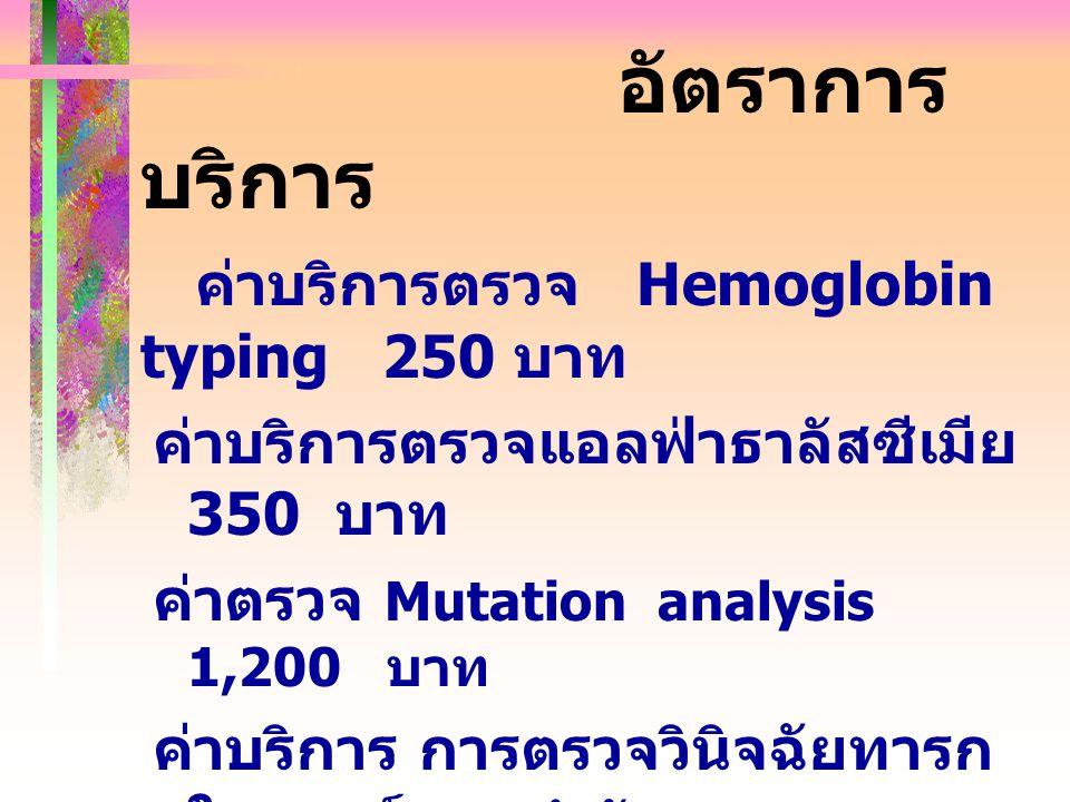 อัตราการ บริการ ค่าบริการตรวจ Hemoglobin typing 250 บาท ค่าบริการตรวจแอลฟ่าธาลัสซีเมีย 350 บาท ค่าตรวจ Mutation analysis 1,200 บาท ค่าบริการ การตรวจวินิจฉัยทารก ในครรภ์ การทำหัตถการ Amniocentesis หรือ Clonic villus sampling หรือ Cordocentesis รายละ 2,500 บาท