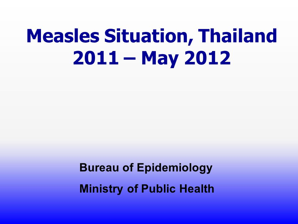 Measles Situation, Thailand 2011 – May 2012 Bureau of Epidemiology Ministry of Public Health