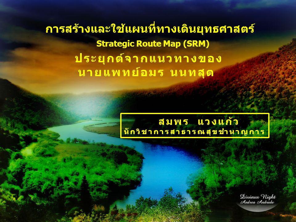 การสร้างและใช้แผนที่ทางเดินยุทธศาสตร์ Strategic Route Map (SRM) ประยุกต์จากแนวทางของ นายแพทย์อมร นนทสุต สมพร แวงแก้ว นักวิชาการสาธารณสุขชำนาญการ