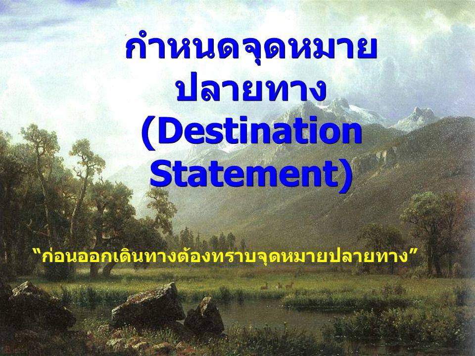 กำหนดจุดหมาย ปลายทาง (Destination Statement) กำหนดจุดหมาย ปลายทาง (Destination Statement) ก่อนออกเดินทางต้องทราบจุดหมายปลายทาง