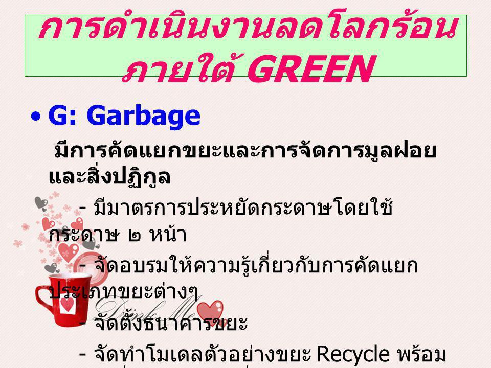 การดำเนินงานลดโลกร้อน ภายใต้ GREEN G: Garbage มีการคัดแยกขยะและการจัดการมูลฝอย และสิ่งปฏิกูล - มีมาตรการประหยัดกระดาษโดยใช้ กระดาษ ๒ หน้า - จัดอบรมให้ความรู้เกี่ยวกับการคัดแยก ประเภทขยะต่างๆ - จัดตั้งธนาคารขยะ - จัดทำโมเดลตัวอย่างขยะ Recycle พร้อม มูลค่า เพื่อให้เจ้าหน้าที่ตระหนักในคุณค่าของ ขยะ