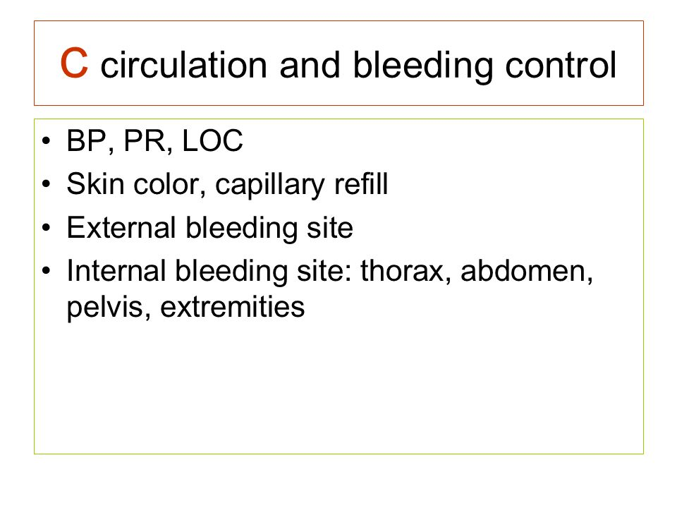 C circulation and bleeding control BP, PR, LOC Skin color, capillary refill External bleeding site Internal bleeding site: thorax, abdomen, pelvis, ex