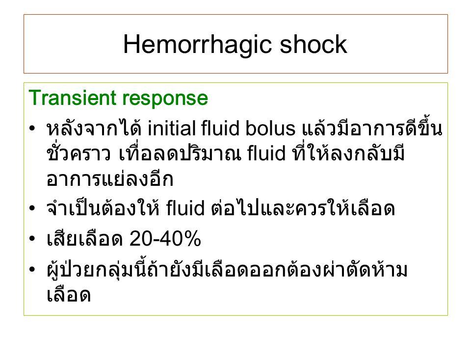 Hemorrhagic shock Transient response หลังจากได้ initial fluid bolus แล้วมีอาการดีขึ้น ชั่วคราว เทื่อลดปริมาณ fluid ที่ให้ลงกลับมี อาการแย่ลงอีก จำเป็น