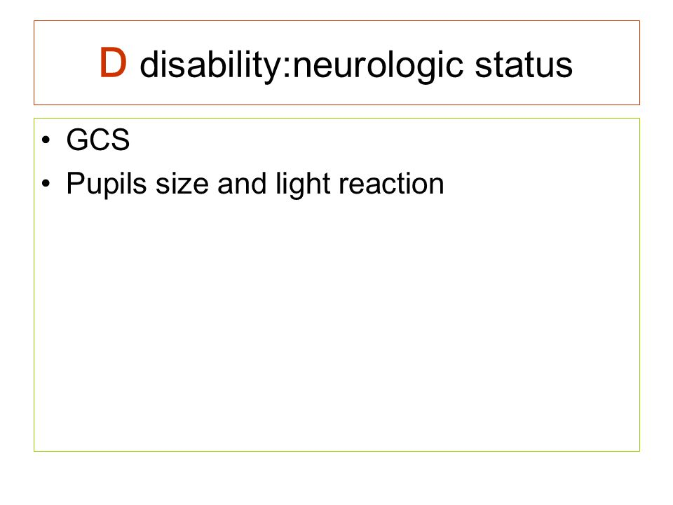 D disability:neurologic status GCS Pupils size and light reaction