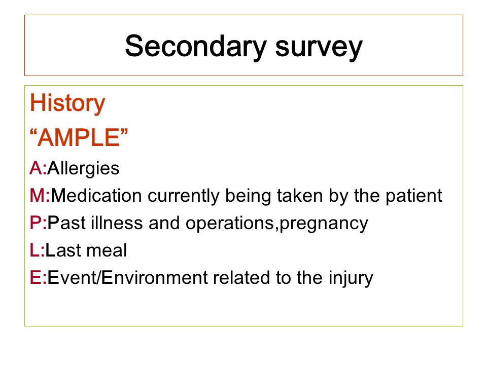 "Secondary survey History ""AMPLE"" A:Allergies M:Medication currently being taken by the patient P:Past illness and operations,pregnancy L:Last meal E:E"