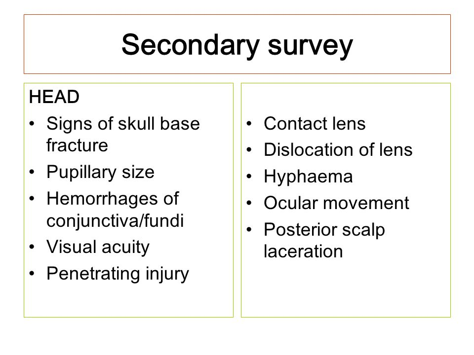 Secondary survey HEAD Signs of skull base fracture Pupillary size Hemorrhages of conjunctiva/fundi Visual acuity Penetrating injury Contact lens Dislo