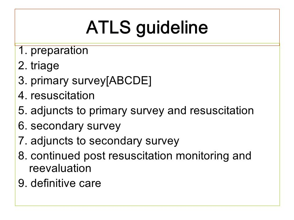 ATLS guideline 1. preparation 2. triage 3. primary survey[ABCDE] 4. resuscitation 5. adjuncts to primary survey and resuscitation 6. secondary survey