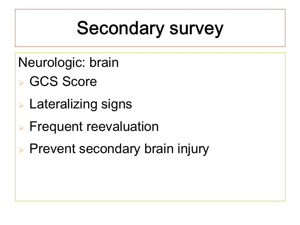 Secondary survey Neurologic: brain  GCS Score  Lateralizing signs  Frequent reevaluation  Prevent secondary brain injury