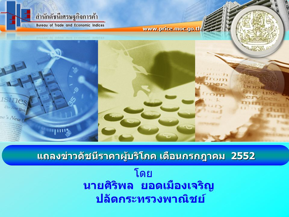 โดย แถลงข่าวดัชนีราคาผู้บริโภค เดือนกรกฎาคม 2552 www.price.moc.go.th นายศิริพล ยอดเมืองเจริญ ปลัดกระทรวงพาณิชย์