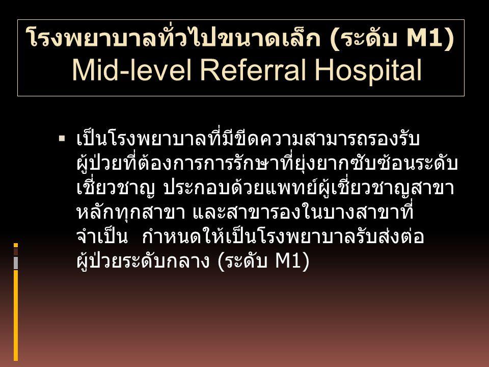 โรงพยาบาลทั่วไปขนาดเล็ก (ระดับ M1) Mid-level Referral Hospital  เป็นโรงพยาบาลที่มีขีดความสามารถรองรับ ผู้ป่วยที่ต้องการการรักษาที่ยุ่งยากซับซ้อนระดับ
