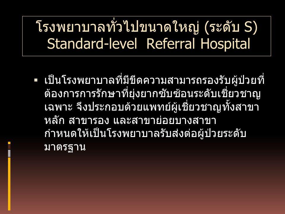 โรงพยาบาลทั่วไปขนาดใหญ่ (ระดับ S) Standard-level Referral Hospital  เป็นโรงพยาบาลที่มีขีดความสามารถรองรับผู้ป่วยที่ ต้องการการรักษาที่ยุ่งยากซับซ้อนร