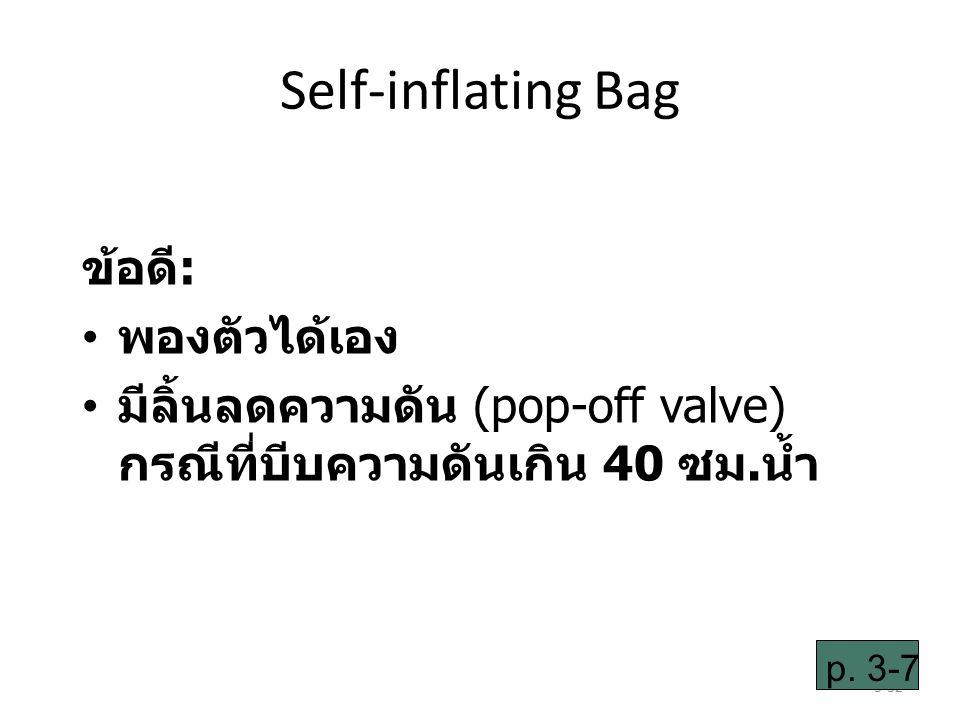 3-32 Self-inflating Bag ข้อดี: พองตัวได้เอง มีลิ้นลดความดัน (pop-off valve) กรณีที่บีบความดันเกิน 40 ซม.น้ำ p.
