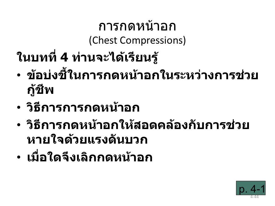 4-44 การกดหน้าอก (Chest Compressions) ในบทที่ 4 ท่านจะได้เรียนรู้ ข้อบ่งชี้ในการกดหน้าอกในระหว่างการช่วย กู้ชีพ วิธีการการกดหน้าอก วิธีการกดหน้าอกให้สอดคล้องกับการช่วย หายใจด้วยแรงดันบวก เมื่อใดจึงเลิกกดหน้าอก p.