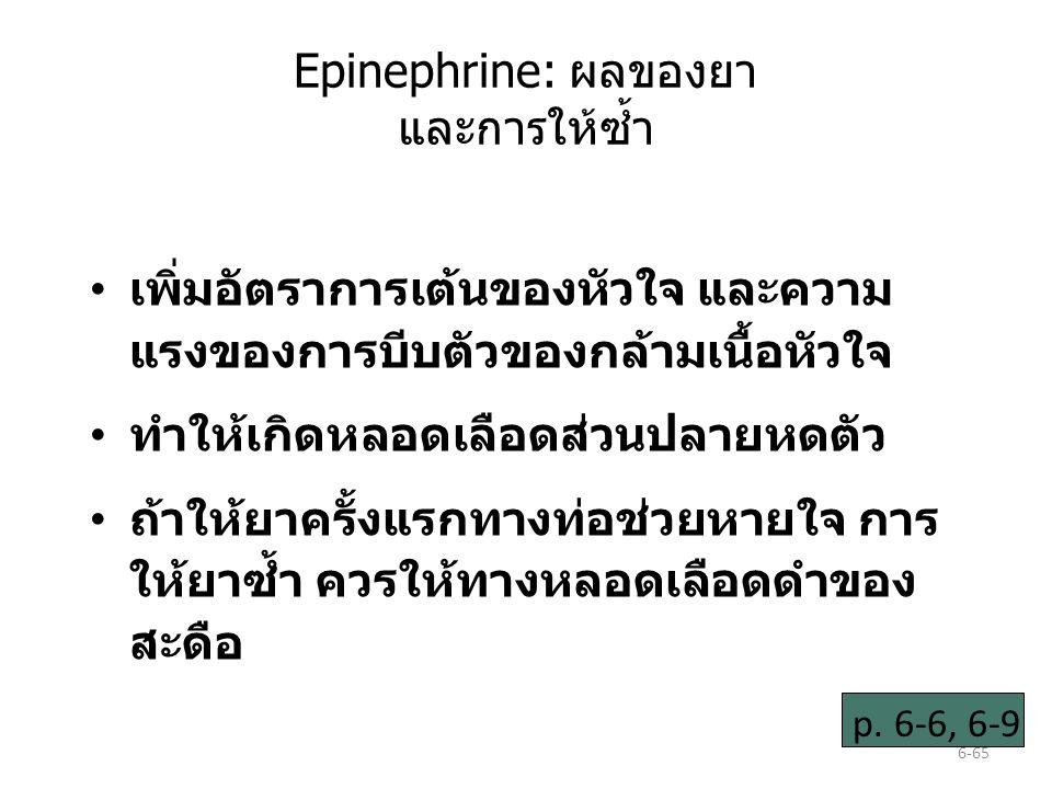 6-65 Epinephrine: ผลของยา และการให้ซ้ำ เพิ่มอัตราการเต้นของหัวใจ และความ แรงของการบีบตัวของกล้ามเนื้อหัวใจ ทำให้เกิดหลอดเลือดส่วนปลายหดตัว ถ้าให้ยาครั้งแรกทางท่อช่วยหายใจ การ ให้ยาซ้ำ ควรให้ทางหลอดเลือดดำของ สะดือ p.