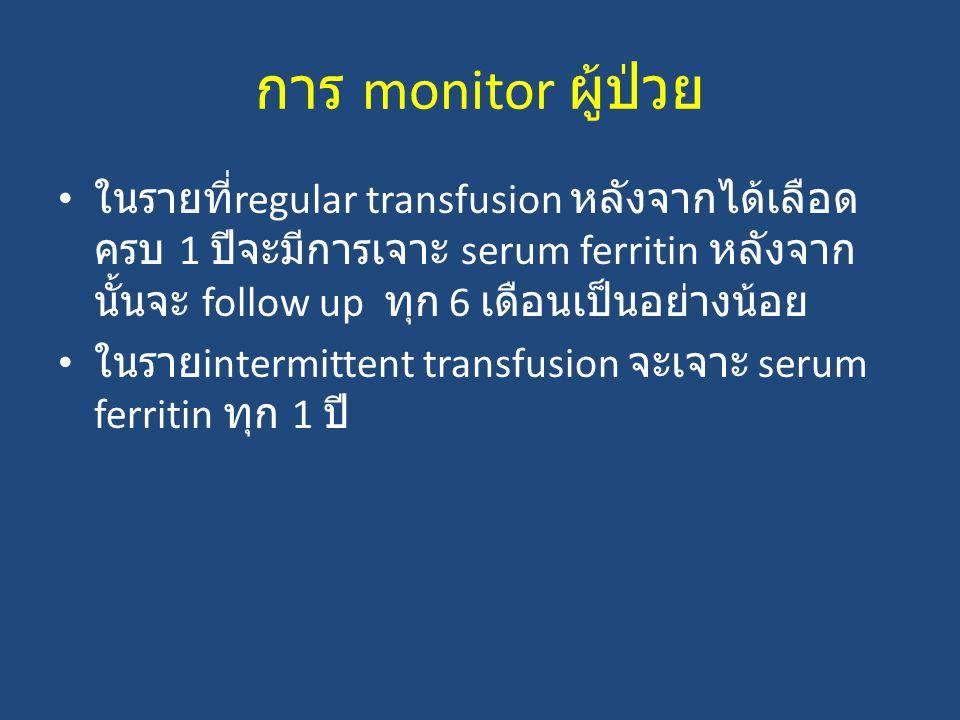 การ monitor ผู้ป่วย ในรายที่ regular transfusion หลังจากได้เลือด ครบ 1 ปีจะมีการเจาะ serum ferritin หลังจาก นั้นจะ follow up ทุก 6 เดือนเป็นอย่างน้อย ในราย intermittent transfusion จะเจาะ serum ferritin ทุก 1 ปี