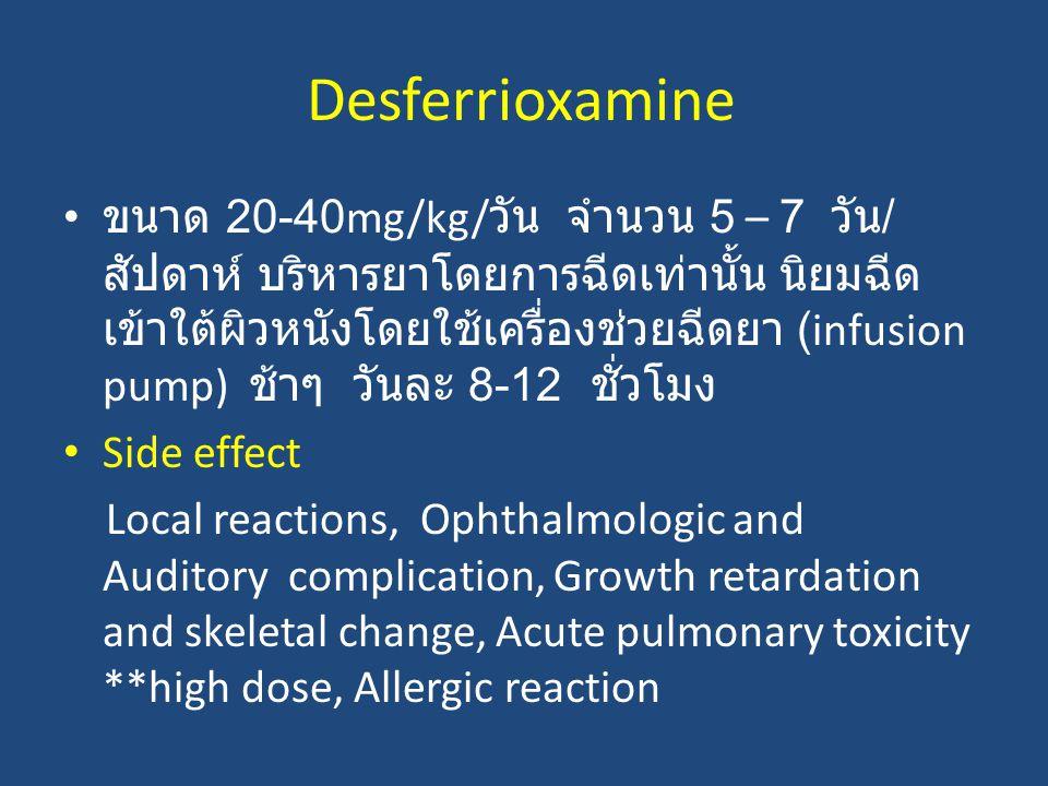 Desferrioxamine ขนาด 20-40mg/kg/ วัน จํานวน 5 – 7 วัน / สัปดาห์ บริหารยาโดยการฉีดเท่านั้น นิยมฉีด เข้าใต้ผิวหนังโดยใช้เครื่องช่วยฉีดยา (infusion pump)