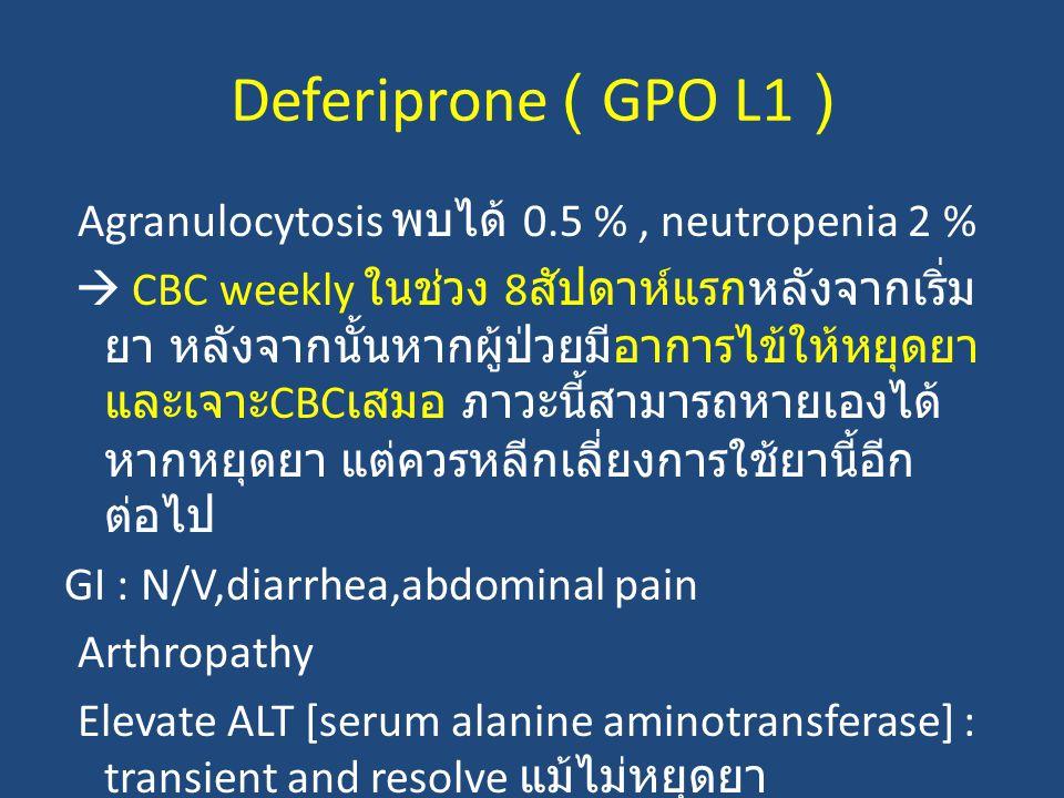 Deferiprone ( GPO L1 ) Agranulocytosis พบได้ 0.5 %, neutropenia 2 %  CBC weekly ในช่วง 8 สัปดาห์แรกหลังจากเริ่ม ยา หลังจากนั้นหากผู้ป่วยมีอาการไข้ให้หยุดยา และเจาะ CBC เสมอ ภาวะนี้สามารถหายเองได้ หากหยุดยา แต่ควรหลีกเลี่ยงการใช้ยานี้อีก ต่อไป GI : N/V,diarrhea,abdominal pain Arthropathy Elevate ALT [serum alanine aminotransferase] : transient and resolve แม้ไม่หยุดยา