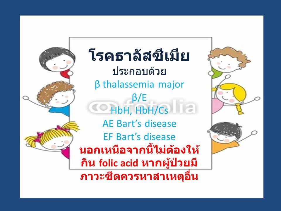โรคธาลัสซีเมีย ประกอบด้วย β thalassemia major β/E HbH, HbH/Cs AE Bart's disease EF Bart's disease นอกเหนือจากนี้ไม่ต้องให้ กิน folic acid หากผู้ป่วยมี