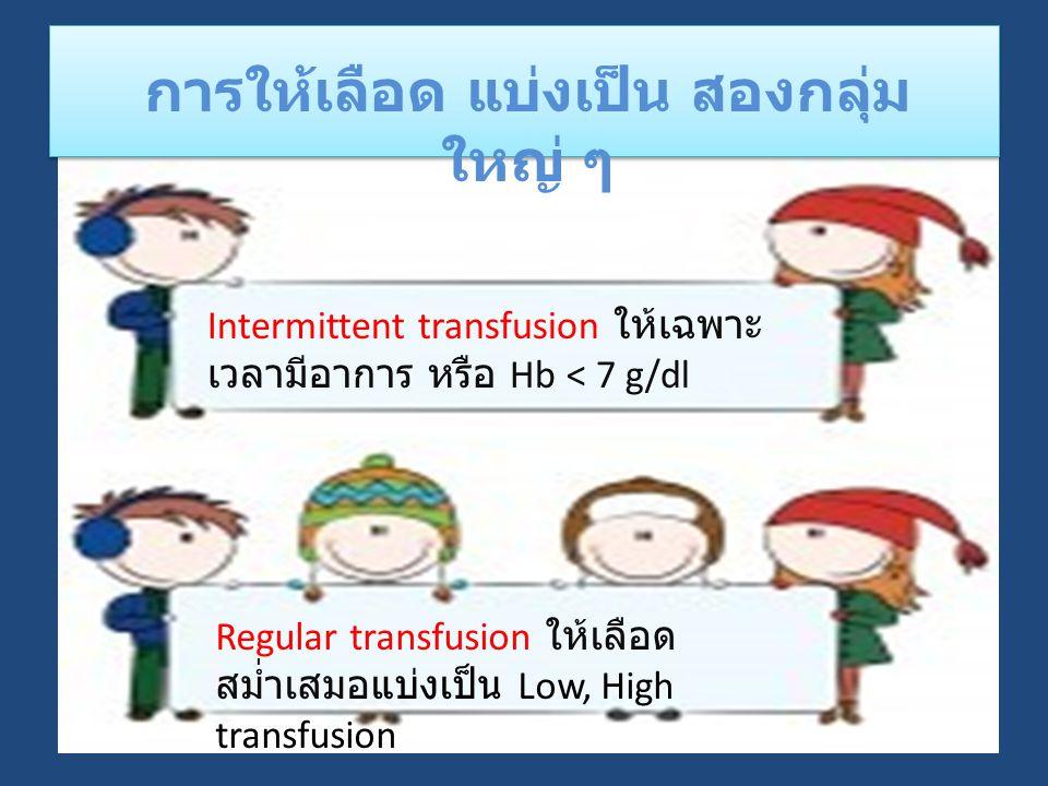 การให้เลือด แบ่งเป็น สองกลุ่ม ใหญ่ ๆ Intermittent transfusion ให้เฉพาะ เวลามีอาการ หรือ Hb < 7 g/dl Regular transfusion ให้เลือด สม่ำเสมอแบ่งเป็น Low, High transfusion