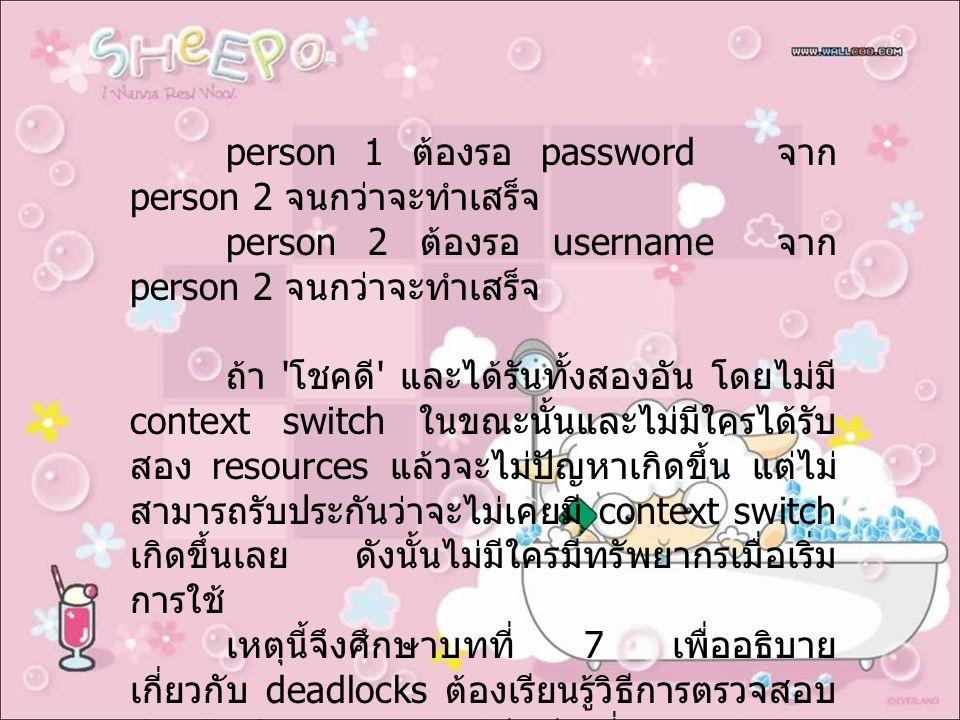 person 1 ต้องรอ password จาก person 2 จนกว่าจะทำเสร็จ person 2 ต้องรอ username จาก person 2 จนกว่าจะทำเสร็จ ถ้า โชคดี และได้รันทั้งสองอัน โดยไม่มี context switch ในขณะนั้นและไม่มีใครได้รับ สอง resources แล้วจะไม่ปัญหาเกิดขึ้น แต่ไม่ สามารถรับประกันว่าจะไม่เคยมี context switch เกิดขึ้นเลย ดังนั้นไม่มีใครมีทรัพยากรเมื่อเริ่ม การใช้ เหตุนี้จึงศึกษาบทที่ 7 เพื่ออธิบาย เกี่ยวกับ deadlocks ต้องเรียนรู้วิธีการตรวจสอบ deadlocks, และวิธีหลีกเลี่ยงการเกิดของ deadlocks