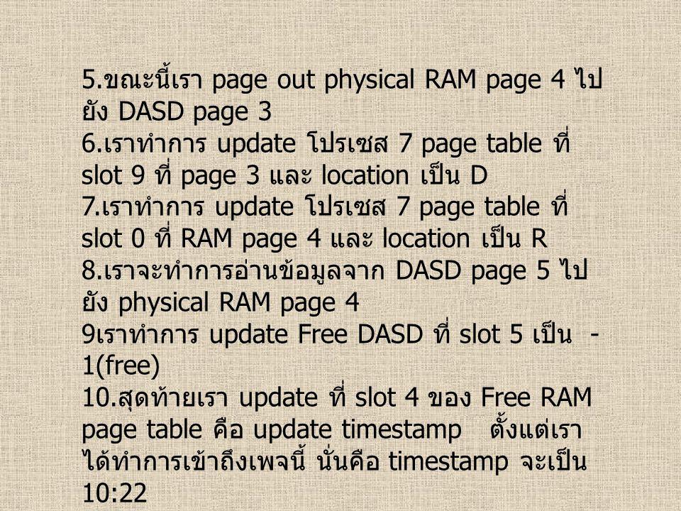 5. ขณะนี้เรา page out physical RAM page 4 ไป ยัง DASD page 3 6. เราทำการ update โปรเซส 7 page table ที่ slot 9 ที่ page 3 และ location เป็น D 7. เราทำ