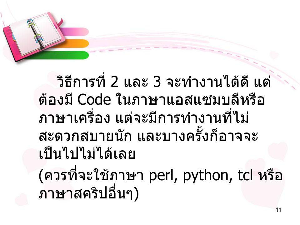 11 วิธีการที่ 2 และ 3 จะทำงานได้ดี แต่ ต้องมี Code ในภาษาแอสแซมบลีหรือ ภาษาเครื่อง แต่จะมีการทำงานที่ไม่ สะดวกสบายนัก และบางครั้งก็อาจจะ เป็นไปไม่ได้เลย ( ควรที่จะใช้ภาษา perl, python, tcl หรือ ภาษาสคริปอื่นๆ )