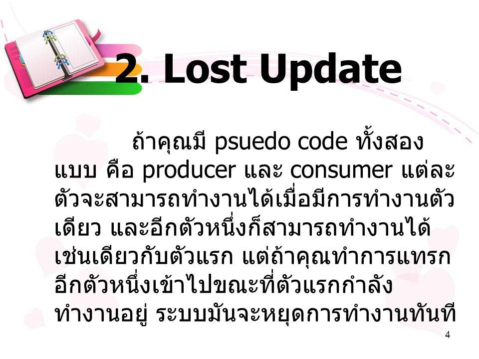 4 2. Lost Update ถ้าคุณมี psuedo code ทั้งสอง แบบ คือ producer และ consumer แต่ละ ตัวจะสามารถทำงานได้เมื่อมีการทำงานตัว เดียว และอีกตัวหนึ่งก็สามารถทำ
