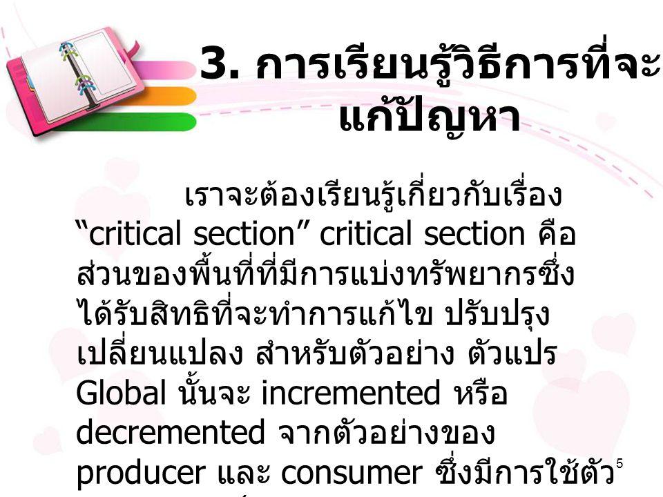 """5 3. การเรียนรู้วิธีการที่จะ แก้ปัญหา เราจะต้องเรียนรู้เกี่ยวกับเรื่อง """"critical section"""" critical section คือ ส่วนของพื้นที่ที่มีการแบ่งทรัพยากรซึ่ง"""