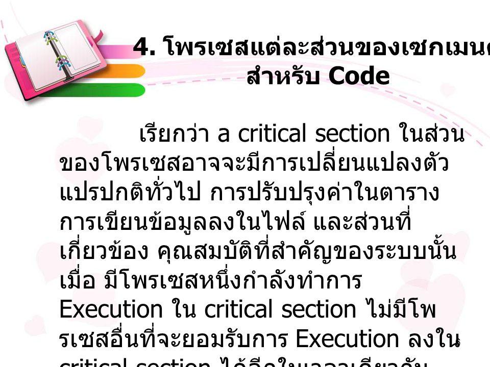 6 4. โพรเซสแต่ละส่วนของเซกเมนต์ สำหรับ Code เรียกว่า a critical section ในส่วน ของโพรเซสอาจจะมีการเปลี่ยนแปลงตัว แปรปกติทั่วไป การปรับปรุงค่าในตาราง ก