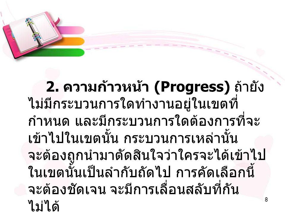 8 2. ความก้าวหน้า (Progress) ถ้ายัง ไม่มีกระบวนการใดทำงานอยู่ในเขตที่ กำหนด และมีกระบวนการใดต้องการที่จะ เข้าไปในเขตนั้น กระบวนการเหล่านั้น จะต้องถูกน