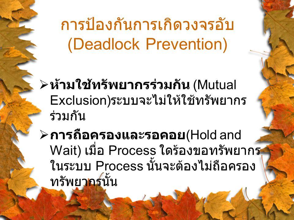 การป้องกันการเกิดวงจรอับ (Deadlock Prevention)  ห้ามใช้ทรัพยากรร่วมกัน (Mutual Exclusion) ระบบจะไม่ให้ใช้ทรัพยากร ร่วมกัน  การถือครองและรอคอย (Hold and Wait) เมื่อ Process ใดร้องขอทรัพยากร ในระบบ Process นั้นจะต้องไม่ถือครอง ทรัพยากรนั้น