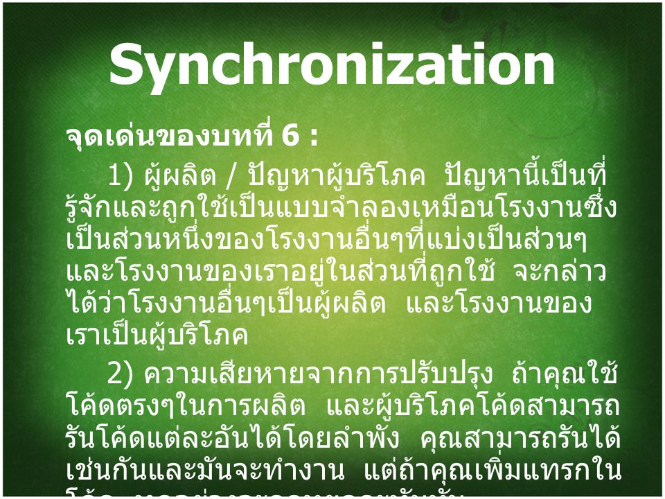 Synchronization (2) 3) การเรียนรู้วิธีแก้ไขปัญหา เราจะต้อง เรียนเกี่ยวกับ Critical section ซึ่งมันคือ พื้นที่ บางส่วนที่ถูกใช้ทรัพยากรร่วมกันในการเข้า สำหรับการเปลี่ยนแปลง 4) แต่ละโปรเซสมีการแบ่งส่วนของโค้ด เรียกว่า Critical section ในโปรเซสอาจจะ เปลี่ยนตัวแปลที่ใช้ร่วมกัน, ปรับปรุงตารางและ เขียนไฟล์ ลักษณะที่สำคัญของระบบนั้น เมื่อ หนึ่งโปรเซสถูกจัดการใน Critical section ของ มัน จะไม่มีโปรเซสอื่นๆที่จะยอมรับการจัดการ ใน Critical section ในที่นี้คือ จะไม่มีสอง โปรเซสที่จะถูกจัดการใน Critical section เวลา เดียวกัน
