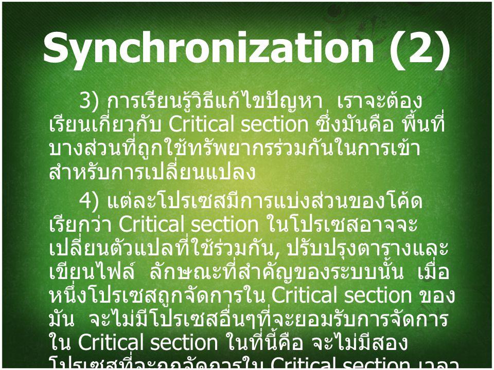 Synchronization (2) 3) การเรียนรู้วิธีแก้ไขปัญหา เราจะต้อง เรียนเกี่ยวกับ Critical section ซึ่งมันคือ พื้นที่ บางส่วนที่ถูกใช้ทรัพยากรร่วมกันในการเข้า