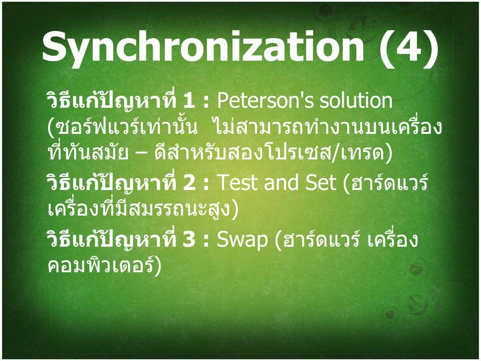 Synchronization (4) วิธีแก้ปัญหาที่ 1 : Peterson's solution ( ซอร์ฟแวร์เท่านั้น ไม่สามารถทำงานบนเครื่อง ที่ทันสมัย – ดีสำหรับสองโปรเซส / เทรด ) วิธีแก