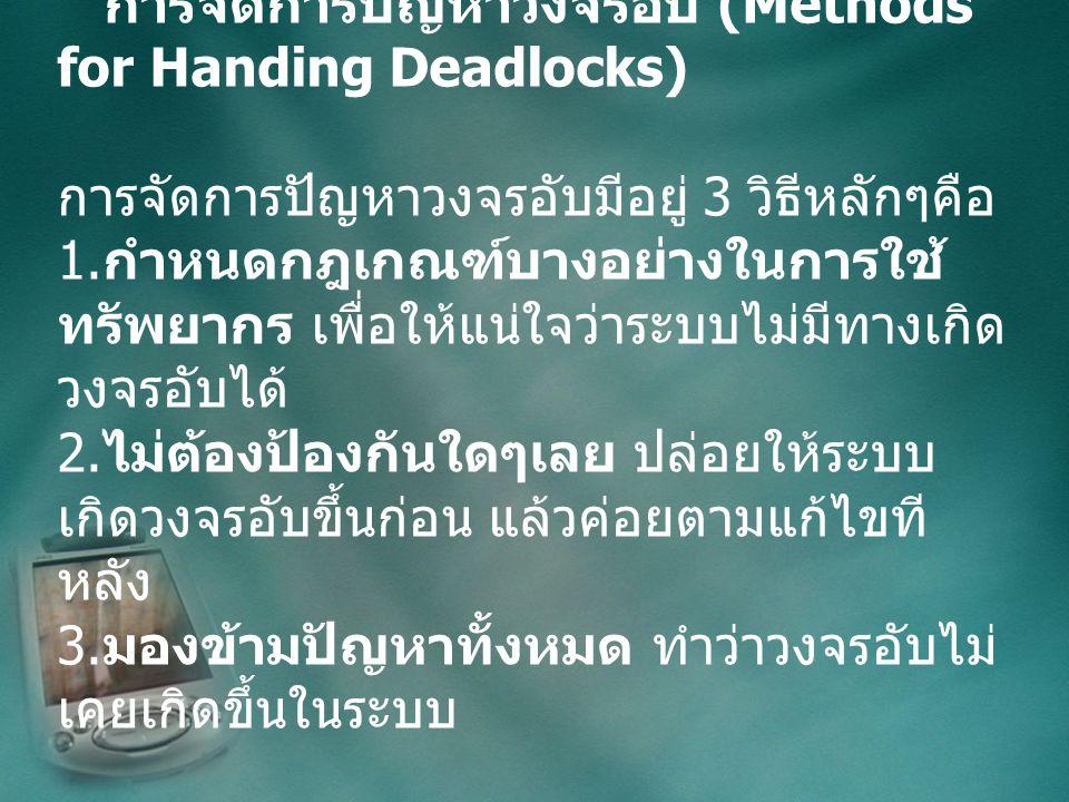 การจัดการปัญหาวงจรอับ (Methods for Handing Deadlocks) การจัดการปัญหาวงจรอับมีอยู่ 3 วิธีหลักๆคือ 1.