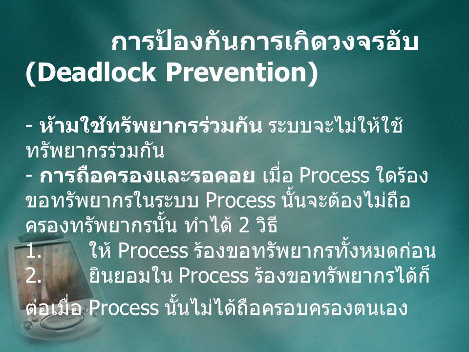 การป้องกันการเกิดวงจรอับ (Deadlock Prevention) - ห้ามใช้ทรัพยากรร่วมกัน ระบบจะไม่ให้ใช้ ทรัพยากรร่วมกัน - การถือครองและรอคอย เมื่อ Process ใดร้อง ขอทรัพยากรในระบบ Process นั้นจะต้องไม่ถือ ครองทรัพยากรนั้น ทำได้ 2 วิธี 1.