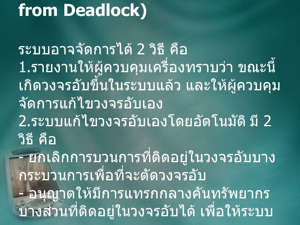 การแก้ไขวงจรอับ (Recovery from Deadlock) ระบบอาจจัดการได้ 2 วิธี คือ 1.
