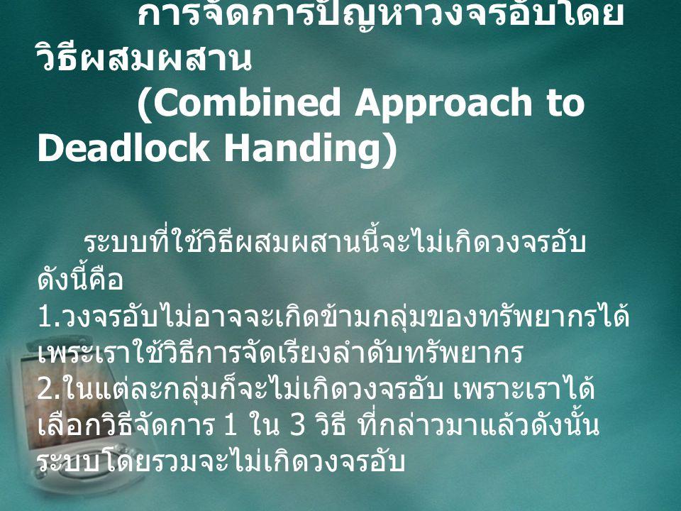 การจัดการปัญหาวงจรอับโดย วิธีผสมผสาน (Combined Approach to Deadlock Handing) ระบบที่ใช้วิธีผสมผสานนี้จะไม่เกิดวงจรอับ ดังนี้คือ 1.