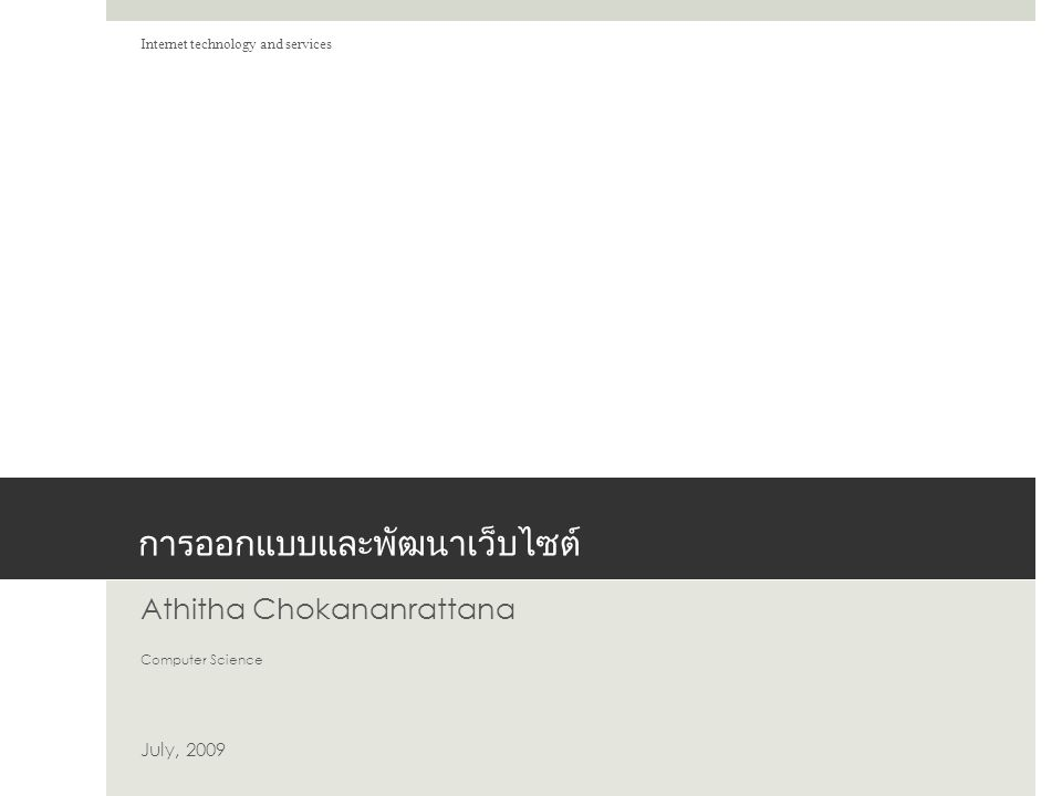 การออกแบบและพัฒนาเว็บไซต์ Athitha Chokananrattana Computer Science July, 2009 Internet technology and services
