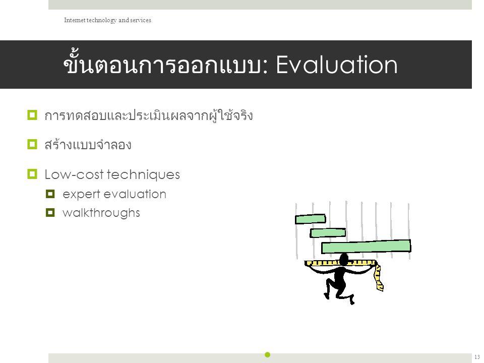 ขั้นตอนการออกแบบ : Evaluation  การทดสอบและประเมินผลจากผู้ใช้จริง  สร้างแบบจำลอง  Low-cost techniques  expert evaluation  walkthroughs Internet technology and services 13