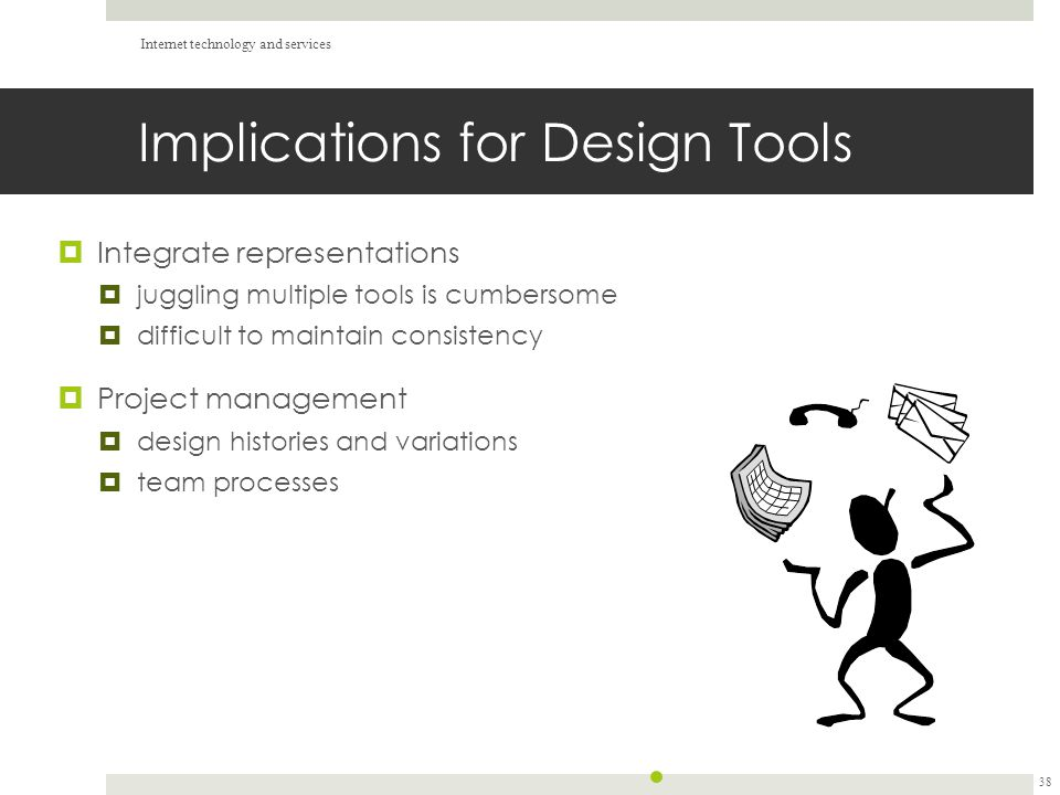 Implications for Design Tools  Integrate representations  juggling multiple tools is cumbersome  difficult to maintain consistency  Project management  design histories and variations  team processes Internet technology and services 38