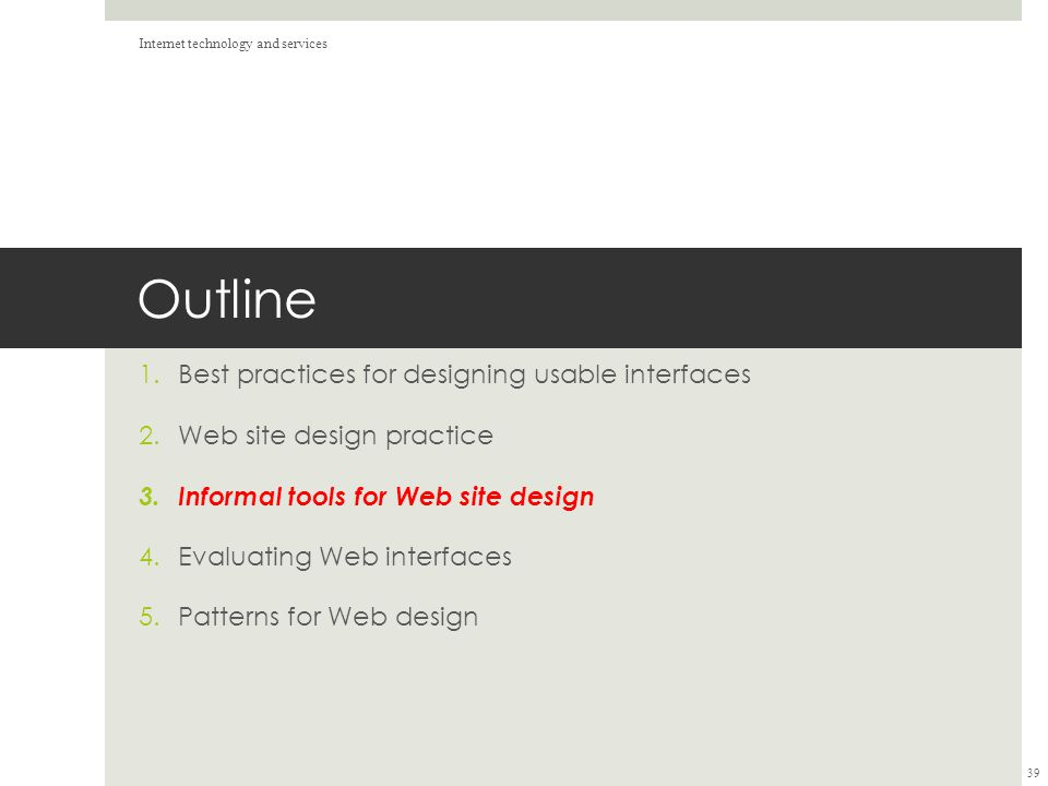 Outline 1.Best practices for designing usable interfaces 2.Web site design practice 3.Informal tools for Web site design 4.Evaluating Web interfaces 5.Patterns for Web design Internet technology and services 39