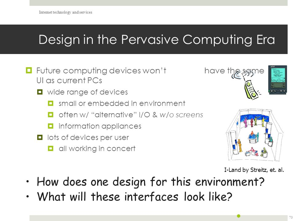 Design in the Pervasive Computing Era  Future computing devices won't have the same UI as current PCs  wide range of devices  small or embedded in environment  often w/ alternative I/O & w/o screens  information appliances  lots of devices per user  all working in concert Internet technology and services 70 I-Land by Streitz, et.