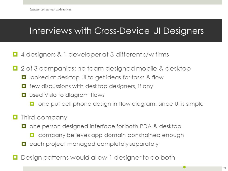 Interviews with Cross-Device UI Designers  4 designers & 1 developer at 3 different s/w firms  2 of 3 companies: no team designed mobile & desktop  looked at desktop UI to get ideas for tasks & flow  few discussions with desktop designers, if any  used Visio to diagram flows  one put cell phone design in flow diagram, since UI is simple  Third company  one person designed interface for both PDA & desktop  company believes app domain constrained enough  each project managed completely separately  Design patterns would allow 1 designer to do both Internet technology and services 71
