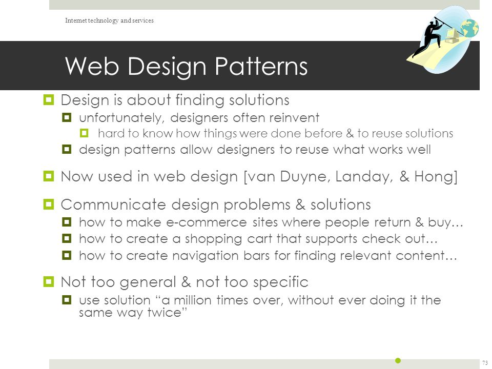 Web Design Patterns  Design is about finding solutions  unfortunately, designers often reinvent  hard to know how things were done before & to reuse solutions  design patterns allow designers to reuse what works well  Now used in web design [van Duyne, Landay, & Hong]  Communicate design problems & solutions  how to make e-commerce sites where people return & buy…  how to create a shopping cart that supports check out…  how to create navigation bars for finding relevant content…  Not too general & not too specific  use solution a million times over, without ever doing it the same way twice Internet technology and services 73