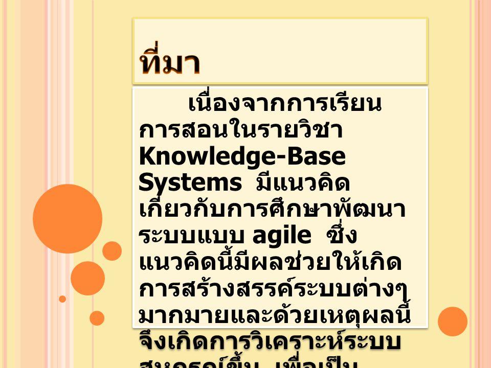 เนื่องจากการเรียน การสอนในรายวิชา Knowledge-Base Systems มีแนวคิด เกี่ยวกับการศึกษาพัฒนา ระบบแบบ agile ซึ่ง แนวคิดนี้มีผลช่วยให้เกิด การสร้างสรรค์ระบบ