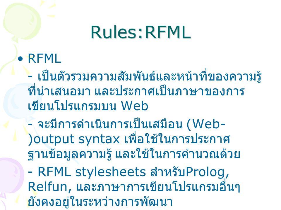 Rules:RFML RFML - เป็นตัวรวมความสัมพันธ์และหน้าที่ของความรู้ ที่นำเสนอมา และประกาศเป็นภาษาของการ เขียนโปรแกรมบน Web - จะมีการดำเนินการเป็นเสมือน (Web- )output syntax เพื่อใช้ในการประกาศ ฐานข้อมูลความรู้ และใช้ในการคำนวณด้วย - RFML stylesheets สำหรับ Prolog, Relfun, และภาษาการเขียนโปรแกรมอื่นๆ ยังคงอยู่ในระหว่างการพัฒนา