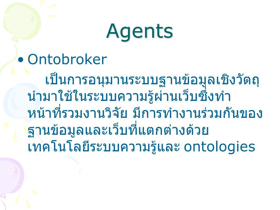 Agents Ontobroker เป็นการอนุมานระบบฐานข้อมูลเชิงวัตถุ นำมาใช้ในระบบความรู้ผ่านเว็บซึ่งทำ หน้าที่รวมงานวิจัย มีการทำงานร่วมกันของ ฐานข้อมูลและเว็บที่แตกต่างด้วย เทคโนโลยีระบบความรู้และ ontologies