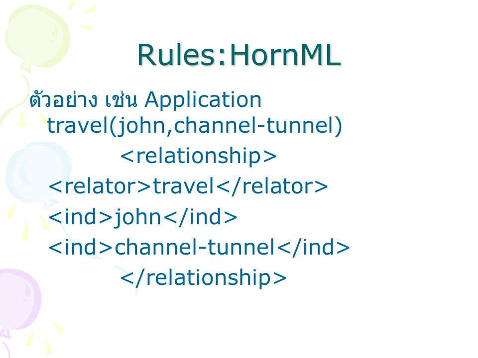 Rules:HornML ตัวอย่าง เช่น Application travel(john,channel-tunnel) travel john channel-tunnel